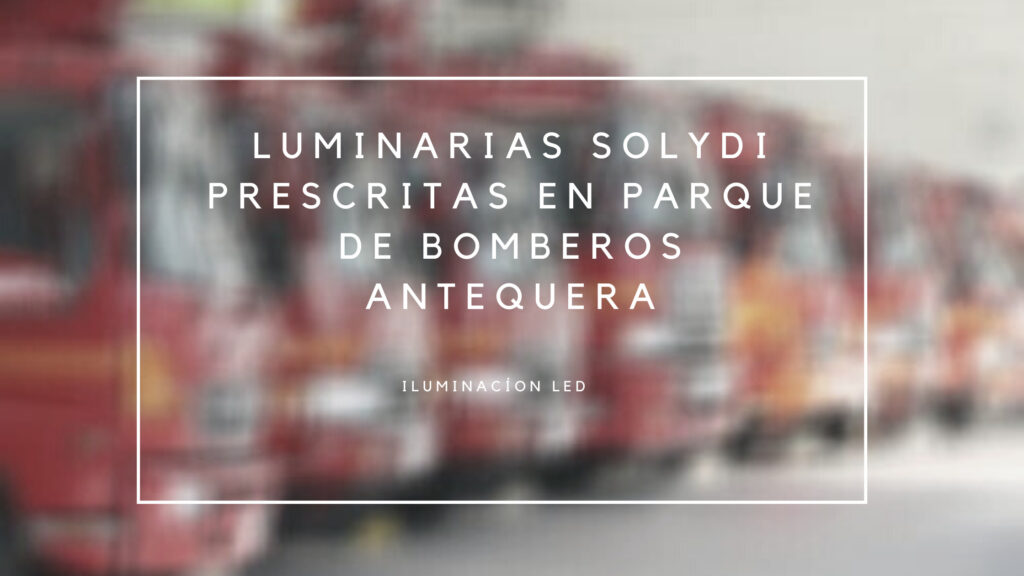 Luminarias Solydi prescritas en parque de bombero Antequera