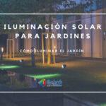 Cómo iluminar el Jardín con Iluminación Solar